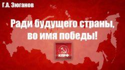 Г.А. Зюганов: Ради будущего страны, во имя победы!